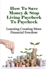 How To Save Money & Stop Living Paycheck To Paycheck: Learning Creating More Financial Freedom: Living Paycheck To Paycheck Statistics Cover Image