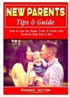 New Parents Tips & Guide: How to Care for, Raise, Train, & Teach, your Newborn Baby Boy or Girl Cover Image