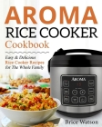 Aroma Rice Cooker Cookbook: Easy and Delicious Rice Cooker Recipes for the Whole Family Cover Image