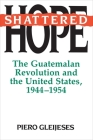 Shattered Hope: The Guatemalan Revolution and the United States, 1944-1954 (Princeton Paperbacks) Cover Image