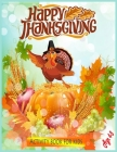 Happy Thanksgiving Activity Book For Kids Age 4-8: A Fun Learning, Coloring, Dot To Dot, Mazes Thanksgiving Activity Book For Kids ( Thanksgiving Day Cover Image
