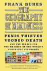 The Geography of Madness: Penis Thieves, Voodoo Death, and the Search for the Meaning of the World's Strangest Syndromes Cover Image