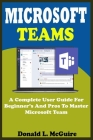 Microsoft Teams: A Complete User Guide For Beginner And Pros To Master Microsoft Team In The Office 365 Suite And Mobile Device Like An Cover Image