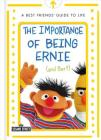 The Importance of Being Ernie (and Bert): A Best Friends' Guide to Life (The Sesame Street Guide to Life) Cover Image