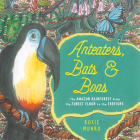 Anteaters, Bats & Boas: The Amazon Rainforest from the Forest Floor to the Treetops Cover Image