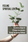 Feeling Spiritual Love: Discovering Unique Art Of Human Consciousness Through The Spiritual Pathways: Spiritual Consciousness Insight Cover Image