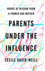 Parents Under the Influence: Words of Wisdom from a Former Bad Mother Cover Image