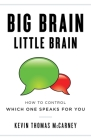 Big Brain Little Brain: How to Control Which One Speaks for You Cover Image