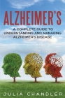 Alzheimer's: A Complete Guide to Understanding and Managing Alzheimer's Disease Cover Image