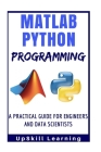 Matlab And Python Programming: A Practical Guide For Engineers And Data Scientists (Matlab And Python Programming for Beginners) Cover Image