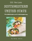 333 Southwestern United State Recipes: A Southwestern United State Cookbook to Fall In Love With Cover Image