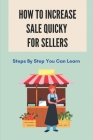 How To Increase Sale Quicky For Sellers: Steps By Step You Can Learn: How To Be A Good Sales Cover Image