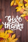 Give Thanks: Happy Thanksgiving Notebook: 100 Days Daily Writing Today I am grateful for... (Practice Gratitude) Cover Image