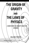 The Origin of Gravity and the Laws of Physics: A new view on Gravity and the Cosmos Cover Image