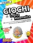 Giochi di Logica e Matematica: Lo Strepitoso Libro di Giochi ed Attività Didattiche per Bambini. Sfida e Allena la tua Intelligenza Mentre ti Diverti Cover Image