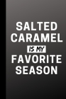Salted Caramel Is My Favorite Season: Funny Seasonal Journal Gift For Him / Her - Softback Writing Book Notebook (6