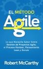 El Método Agile: Lo que Necesita Saber Sobre Gestión de Proyectos Agile, el Proceso Kanban, Pensamiento Lean, y Scrum Cover Image