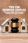 Tips For Divorced Couples: How To Co-Parent For The Good Of Themself And Their Children: How To Heal From Your Relationship Cover Image