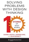 Solving Problems with Design Thinking: Ten Stories of What Works (Columbia Business School Publishing) Cover Image