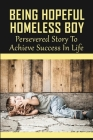 Being Hopeful Homeless Boy: Persevered Story To Achieve Success In Life: Overcoming Homelessness Stories Cover Image