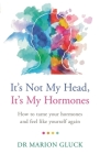 It's Not My Head, It's My Hormones: A guide to understanding and reclaiming hormone health Cover Image