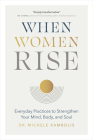 When Women Rise: Everyday Practices to Strengthen Your Mind, Body, and Soul Cover Image