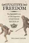 Fugitive Freedom: The Improbable Lives of Two Impostors in Late Colonial Mexico Cover Image