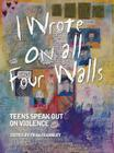 I Wrote on All Four Walls: Teens Speak Out on Violence Cover Image