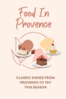 Food In Provence: Classic Dishes From Provence To Try This Season: Provence Travel Guides Cover Image