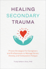 Healing Secondary Trauma: Proven Strategies for Caregivers and Professionals to Manage Stress, Anxiety, and Compassion Fatigue Cover Image