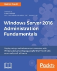 Windows Server 2016 Administration Fundamentals: Deploy, set up, and deliver network services with Windows Server while preparing for the MTA 98-365 e Cover Image