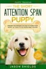 Puppy Training: THE SHORT ATTENTION SPAN PUPPY - Proven Techniques on How To Train Your Puppy In 7 Days To Do Everything You Say (Dog Cover Image
