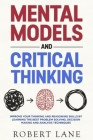 Mental Models & Critical Thinking: Improve your thinking and reasoning skills by learning the best Problem Solving, Decision Making and analysis techn Cover Image