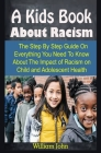 A Kids Book About Racism: A Kids Book About Racism: The Step By Step Guide On Everything You Need To Know About The Impact of Racism on Child an Cover Image