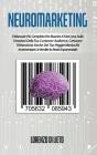 Neuromarketing: Il Manuale Più Completo Per Riuscire A Fare Leva Sulle Emozioni Della Tua Customer Audience, Catturare l'Attenzione An Cover Image