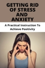Getting Rid Of Stress And Anxiety: A Practical Instruction To Achieve Positivity: How To Relieve Stress Fast Cover Image
