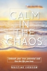 Calm In the Chaos: Unleash your true potential and live the life you love Cover Image