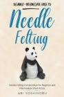 Needle Felting: Beginner + Intermediate Guide to Needle Felting: Needle Felting Compendium for Beginner and Intermediate Wool Artists Cover Image