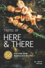 Tastes of Here and There: 50 Old and New Moroccan Recipes Cover Image