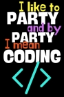 I like to party and by party I mean coding.: Perfect Gift For Coders and Geeks, 120 Pages Blank Lined Notebook With Custom Soft Cover, 6 x 9, Ideal Fo Cover Image