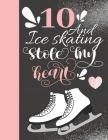 10 And Ice Skating Stole My Heart: 10 Years Old Gift For A Figure Skater - College Ruled Composition Writing Notebook For Athletic Skater Girls Cover Image