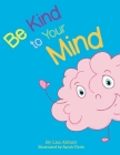 Be Kind to Your Mind: An Adventure in Mindfulness from A-Z Cover Image
