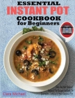 Essential Instant Pot Cookbook for Beginners: Easy & Most Foolproof Instant Pot Recipes Cookbook for Everyday Cooking And your Instant Pot Cover Image