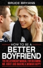 How To Be A Better Boyfriend: The Relationship Manual for Becoming Mr. Right and Making a Woman Happy Cover Image
