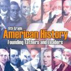 6th Grade American History: Founding Fathers and Leaders Cover Image