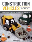 Construction Vehicles to Crochet: A Dozen Chunky Trucks and Mechanical Marvels Straight from the Building Site Cover Image