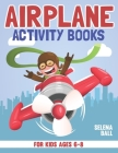 Airplane Activity Book For Kids Ages 6-8: A Fun Kid Workbook Game For Learning, Coloring, Dot To Dot, Mazes, Word Search and More! Cover Image