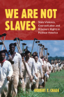 We Are Not Slaves: State Violence, Coerced Labor, and Prisoners' Rights in Postwar America (Justice) Cover Image