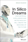 In Silico Dreams: How Artificial Intelligence and Biotechnology Will Create the Medicines of the Future Cover Image