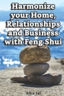 Harmonize your Home, Relationships and Business with Feng Shui: Discover How Feng Shui Can Transform Your Life! Cover Image